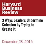 3 Ways Leaders Undermine Cohesion by Trying to Create It | Ron Carucci