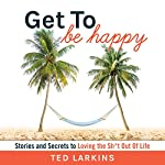 Get to Be Happy: Stories and Secrets to Loving the Sh*t Out Of Life | Ted Larkins