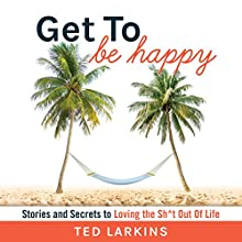 Get to Be Happy: Stories and Secrets to Loving the Sh*t Out Of Life Audiobook by Ted Larkins Narrated by Ted Larkins