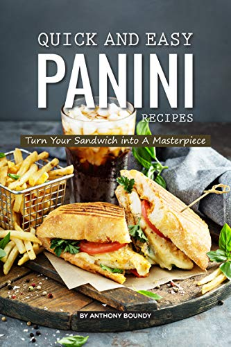 Quick and Easy Panini Recipes: Turn Your Sandwich into A Masterpiece by Anthony Boundy