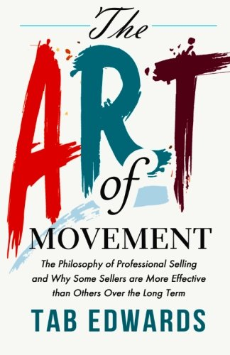 Read Online The Art of Movement: The Philosophy of Professional Selling and Why Some Sellers are More Effective than Others Over the Long Term pdf epub