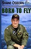 Born to Fly : The Heroic Story of Downed U. S. Navy Pilot Lt. Shane Osborn, Osborn, Shane and McConnell, Malcolm, 0786241012