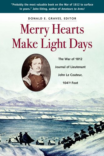 Merry Hearts Make Light Days: The War of 1812 Journal of Lieutenant John Le Couteur, 104th Foot