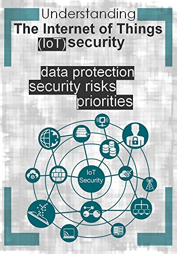Understanding The Internet of Things (IoT) security : security risks , priorities  and data protection (English Edition)