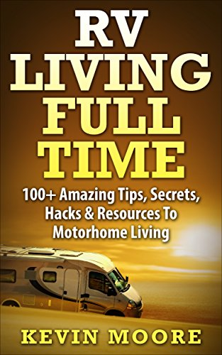 RV Living Full Time: 100+ Amazing Tips, Secrets, Hacks & Resources to Motorhome Living by [Moore, Kevin]