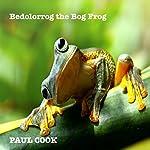 Bedolorrog the Bog Frog: His Complete Life Story | Paul Cook