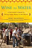 Front cover for the book Wine to Water: A Bartender's Quest to Bring Clean Water to the World by Doc Hendley