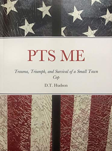 PTS ME: Trauma, Triumph, and Survival of a Small Town Cop by [Hudson, D.T.]