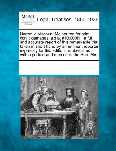 Norton v. Viscount Melbourne for crim. con.: damages laid at #10,000!!! : a full and accurate report of this remarkable trial taken in short hand by ... with a portrait and memoir of the Hon. Mrs.
