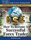 How To Become A Successful Forex Trader: Volume 5: A Complete Guide To Forex Trading Profit$