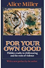 For Your Own Good: Hidden Cruelty in Child-Rearing and the Roots of Violence Paperback