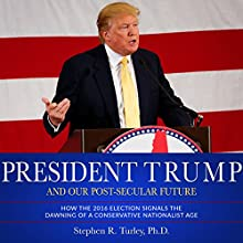 President Trump and Our Post-Secular Future: How the 2016 Election Signals the Dawning of a Conservative Nationalist Age Audiobook by Dr. Steve Turley Narrated by Dr. Steve Turley