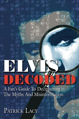 Elvis Decoded: A Fan's Guide To Deciphering The Myths And Misinformation