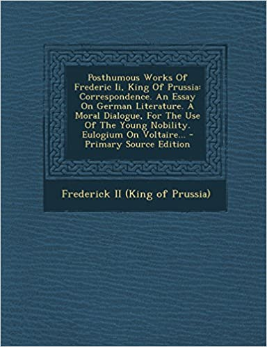 Book Posthumous Works of Frederic II, King of Prussia: Correspondence. an Essay on German Literature. a Moral Dialogue, for the Use of the Young Nobility.