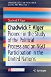 Chadwick F. Alger : Pioneer in the Study of the Political Process and on NGO Participation in the United Nations, Alger, Chadwick F., 3319005081
