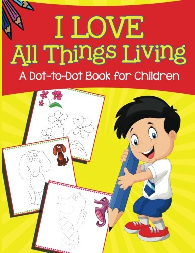 I Love All Things Living (A Dot-to-Dot Book for Children)
