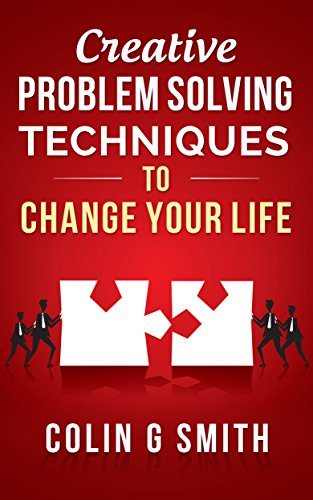 Creative Problem Solving Techniques To Change Your Life (Creative Thinking  Book 1)