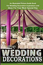 Weddings Wedding Decorations  An Illustrated Picture Guide Book: For Wedding Decoration Inspirations and Ideas for Your Most Special Day