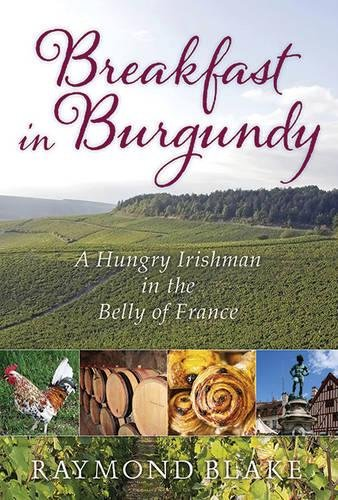 Breakfast in Burgundy: A Hungry Irishman in the Belly of France by Raymond Blake
