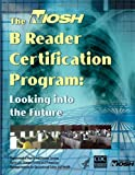 NIOSH B Reader Certification Program: Looking to the Future, Centers for Disease Control and Prevention Staff and National Institute for Occupational Safety and Health Staff, 149356224X