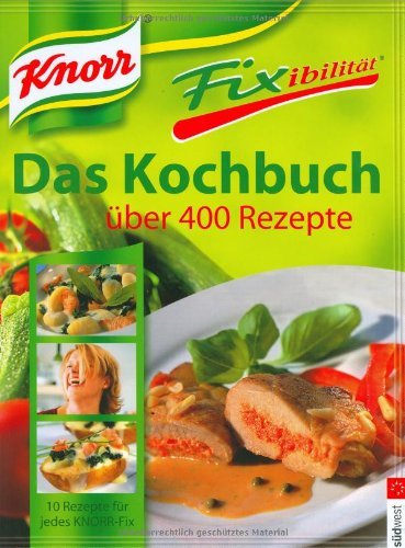 Knorr Fixibilität. Das Kochbuch: Über 400 Rezepte. 10 neue Rezept-Ideen für jedes Knorr Fix