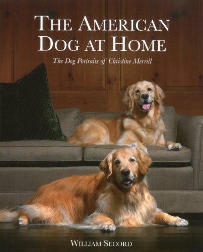 The American Dog at Home: The Dog Portraits of Christine Merrill by William Secord