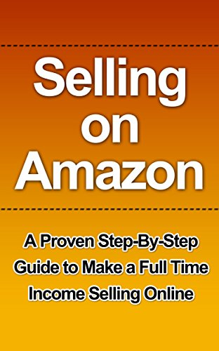 Selling on Amazon: A Proven Step-By-Step Guide to Make a Full Time Income Selling Online (Selling on Amazon Getting Started, Selling on Amazon, Selling ... how you can make a full-time income sell)