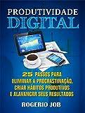 Produtividade Digital: 25 Passos para Eliminar a Procrastinação, Criar Hábitos Produtivos e Alavancar seus Resultados (Portuguese Edition)