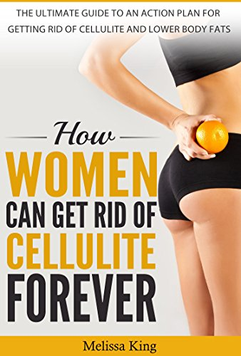 HOW WOMEN CAN GET RID OF CELLULITE FOREVER: THE ULTIMATE GUIDE TO AN ACTIN PLAN FOR GETTING RID OF CELLULITE AND LOWER BODY FATS by [King, Melissa]