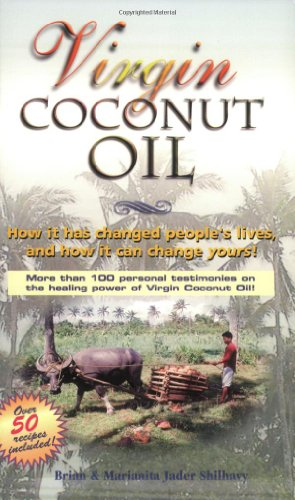 Virgin Coconut Oil: How It Has Changed People's Lives, and How It Can Change Yours!