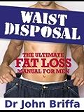 Waist Disposal: The Ultimate Fat Loss Manual for Men