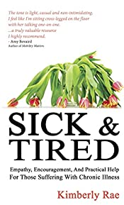 Sick and Tired: Empathy, encouragement, and practical help for those suffering from chronic health problems (Sick & Tired Series Book 1)