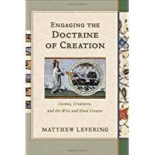 Engaging the Doctrine of Creation HC: Cosmos, Creatures, and the Wise andGood Creator