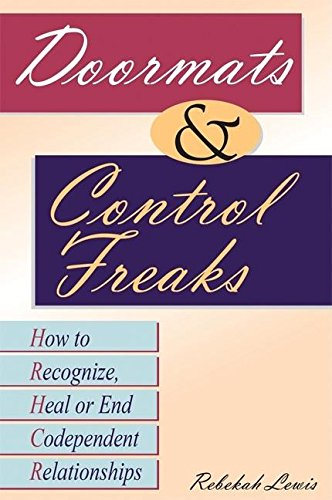 Doormats and Control Freaks: How to Recognize, Heal or End Codependent Relationships