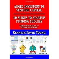 ANGEL INVESTORS TO VENTURE CAPITAL - 10 SLIDES TO STARTUP FUNDING SUCCESS (ENTREPRENEURS GUIDE TO RAISING VENTURE…