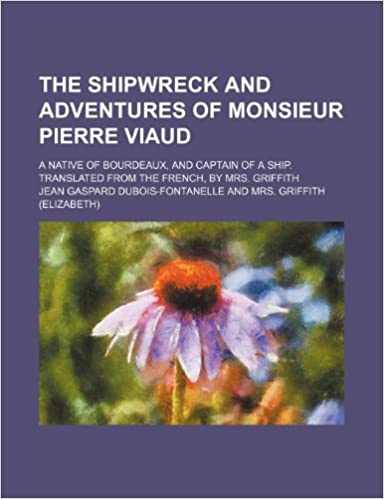 The Shipwreck and Adventures of Monsieur Pierre Viaud; A Native of Bourdeaux, and Captain of a Ship. Translated from the French, by Mrs. Griffith