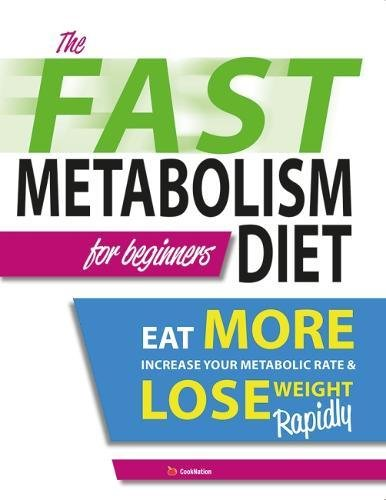 The Fast Metabolism Diet For Beginners: Eat More, Increase Your Metabolic Rate & Lose Weight Rapidly