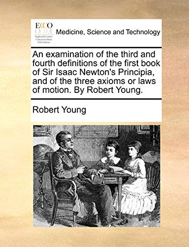 An examination of the third and fourth definitions of the first book of Sir Isaac Newton's Principia, and of the three axioms or laws of motion. By Robert Young. (Sir Isaac Newton 3 Laws Of Motion)