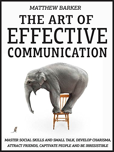 The Art Of Effective Communication: Master Social Skills And Small Talk, Develop Charisma, Attract Friends, Captivate People And Be Irresistible - EFFORTLESSLY