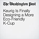 Keurig Is Finally Designing a More Eco-Friendly K-Cup | Thomas Heath