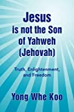 Jesus Is Not the Son of Yahweh, Yong Whe Koo, 1436392829