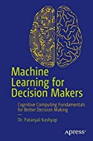 Machine Learning for Decision Makers: Cognitive Computing Fundamentals for Better Decision Making Front Cover