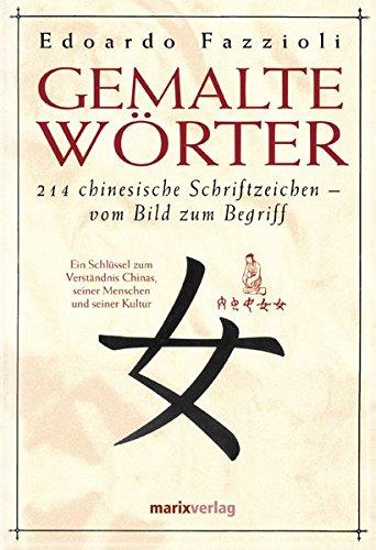 Gemalte Wörter: 214 Chinesische Schriftzeichen - Vom Bild zum Begriff. Ein Schlüssel zum Verständnis Chinas, seiner Menschen und seiner Kultur