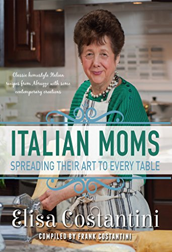 Italian Moms - Spreading their Art to every Table: Classic Homestyle Italian Recipes from Abruzzo with some modern creations by Elisa Costantini