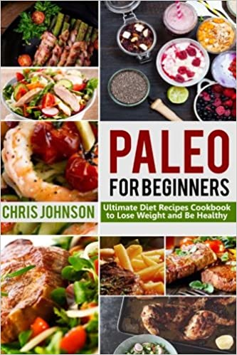 Paleo For Beginners: Ultimate Paleo Diet Recipes Cookbook to Lose Weight & Be Healthy