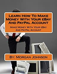 Learn How To Make Money With Your eBay And PayPal Account by Morgan Johnson (2012-12-30)
