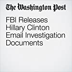 FBI Releases Hillary Clinton Email Investigation Documents | Matt Zapotosky,Rosalind S. Helderman