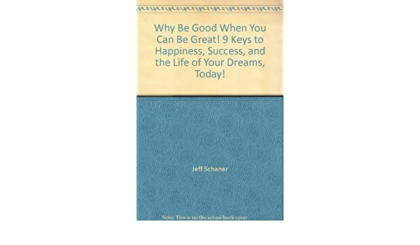 Why Be Good When You Can Be Great!: 9 Keys to Happiness, Success, and the Life of Your Dreams, Today!