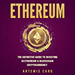 Ethereum: The Definitive Guide to Investing in Ethereum & Blockchain Cryptocurrency | Artemis Caro