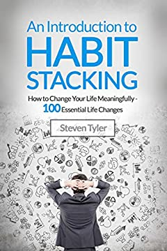 An Introduction to Habit Stacking: How to Change Your Life Meaningfully - 100 Essential Life Changes